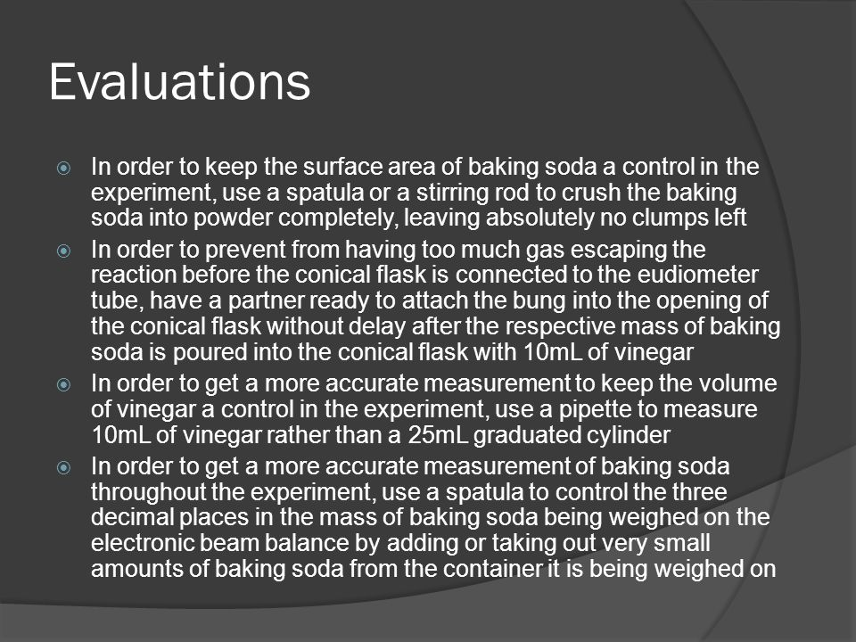 Evaluations  In order to keep the surface area of baking soda a control in the experiment, use a spatula or a stirring rod to crush the baking soda into powder completely, leaving absolutely no clumps left  In order to prevent from having too much gas escaping the reaction before the conical flask is connected to the eudiometer tube, have a partner ready to attach the bung into the opening of the conical flask without delay after the respective mass of baking soda is poured into the conical flask with 10mL of vinegar  In order to get a more accurate measurement to keep the volume of vinegar a control in the experiment, use a pipette to measure 10mL of vinegar rather than a 25mL graduated cylinder  In order to get a more accurate measurement of baking soda throughout the experiment, use a spatula to control the three decimal places in the mass of baking soda being weighed on the electronic beam balance by adding or taking out very small amounts of baking soda from the container it is being weighed on