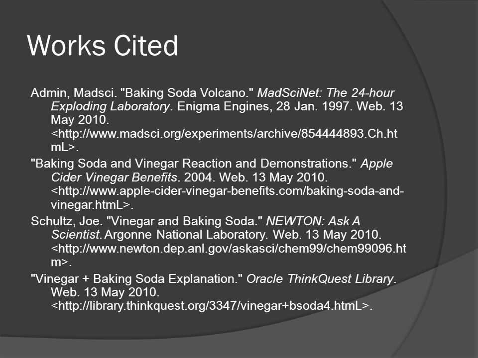 Works Cited Admin, Madsci. Baking Soda Volcano. MadSciNet: The 24-hour Exploding Laboratory.