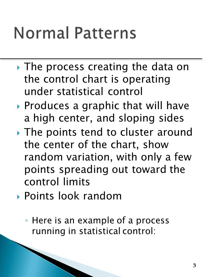 33 3 33 3 333  The process creating the data on the control chart is operating under statistical control  Produces a graphic that will have a high center, and sloping sides  The points tend to cluster around the center of the chart, show random variation, with only a few points spreading out toward the control limits  Points look random ◦ Here is an example of a process running in statistical control: