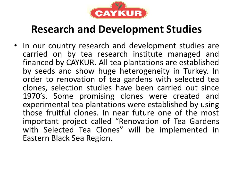 Research and Development Studies In our country research and development studies are carried on by tea research institute managed and financed by CAYKUR.