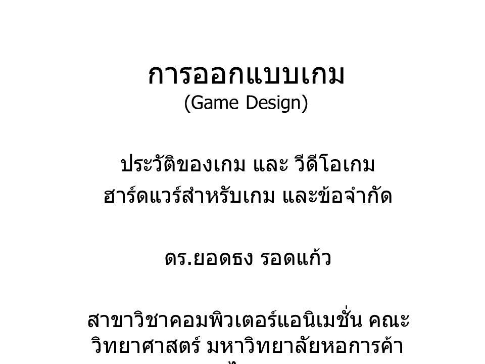 การออกแบบเกม (Game Design) ประวัติของเกม และ วีดีโอเกม ฮาร์ดแวร์สำหรับเกม และข้อจำกัด ดร. ยอดธง รอดแก้ว สาขาวิชาคอมพิวเตอร์แอนิเมชั่น คณะ วิทยาศาสตร์