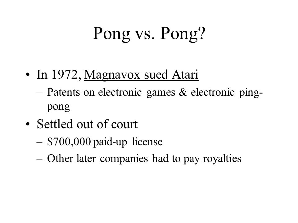 Pong vs. Pong? In 1972, Magnavox sued Atari –Patents on electronic games & electronic ping- pong Settled out of court –$700,000 paid-up license –Other