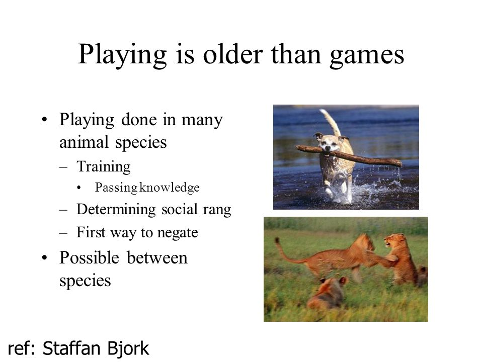 Playing is older than games Playing done in many animal species –Training Passing knowledge –Determining social rang –First way to negate Possible between species ref: Staffan Bjork