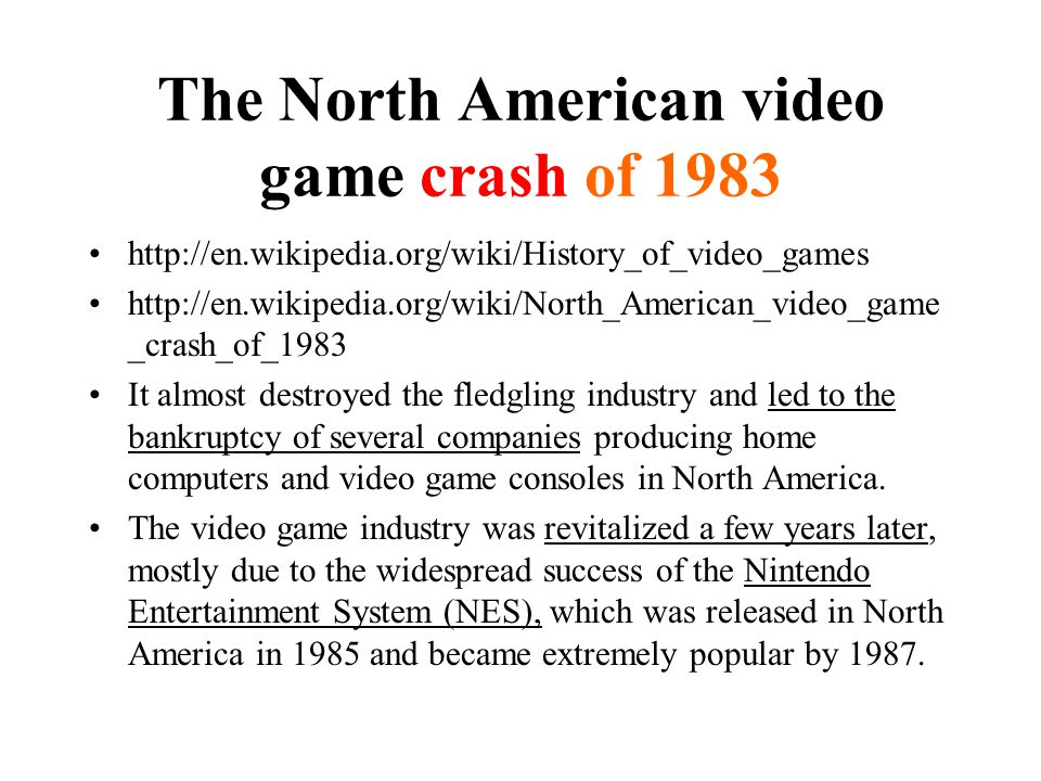 The North American video game crash of 1983 http://en.wikipedia.org/wiki/History_of_video_games http://en.wikipedia.org/wiki/North_American_video_game _crash_of_1983 It almost destroyed the fledgling industry and led to the bankruptcy of several companies producing home computers and video game consoles in North America.