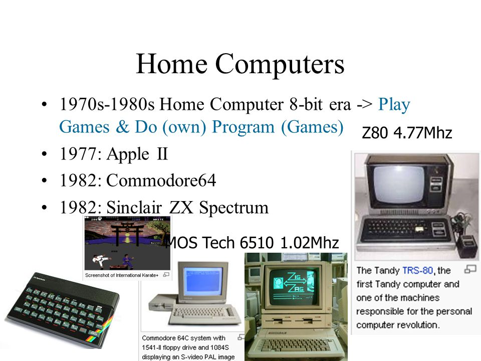 Home Computers 1970s-1980s Home Computer 8-bit era -> Play Games & Do (own) Program (Games) 1977: Apple II 1982: Commodore64 1982: Sinclair ZX Spectrum Z80 4.77Mhz MOS Tech 6510 1.02Mhz