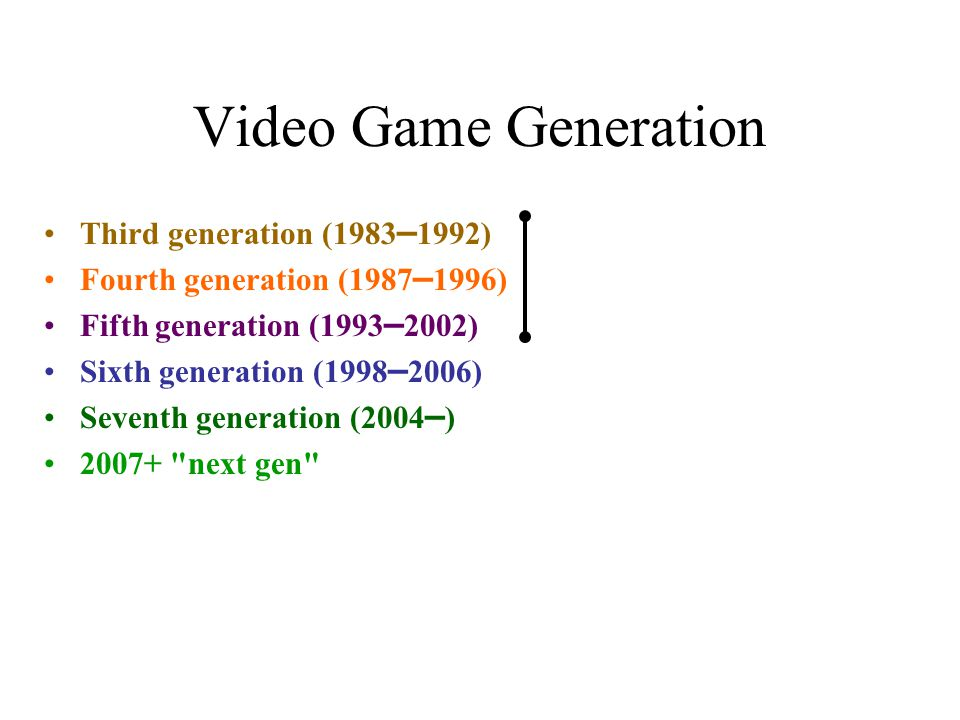 Video Game Generation Third generation (1983 – 1992) Fourth generation (1987 – 1996) Fifth generation (1993 – 2002) Sixth generation (1998 – 2006) Seventh generation (2004 – ) 2007+ next gen