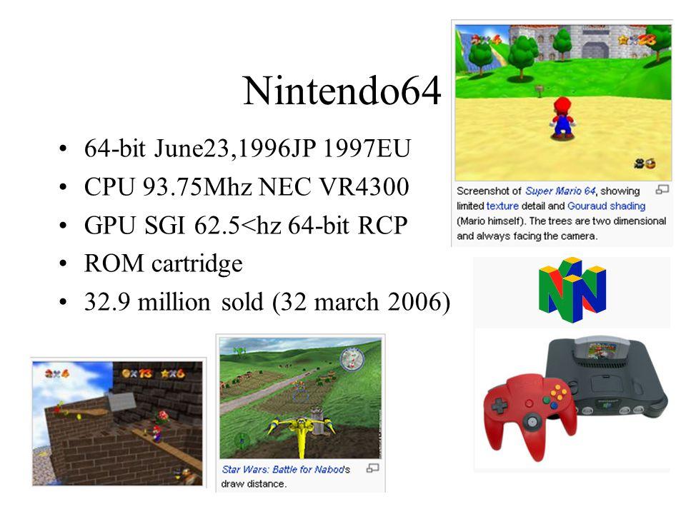 Nintendo64 64-bit June23,1996JP 1997EU CPU 93.75Mhz NEC VR4300 GPU SGI 62.5<hz 64-bit RCP ROM cartridge 32.9 million sold (32 march 2006)