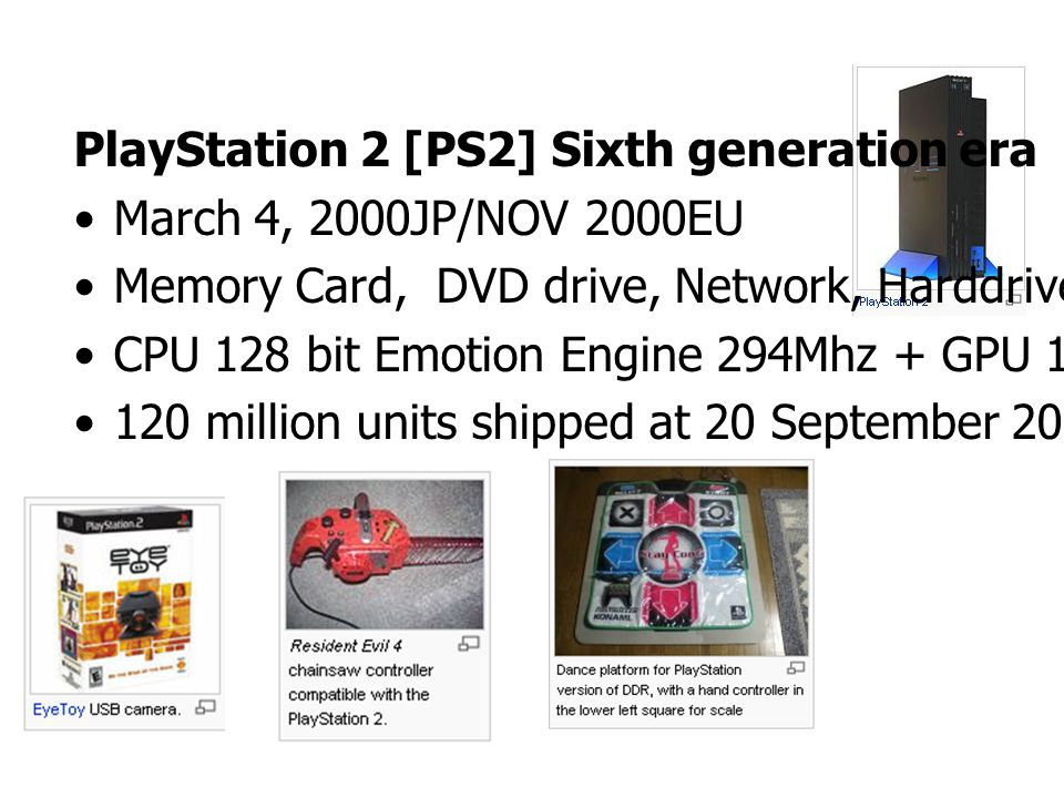 PlayStation 2 [PS2] Sixth generation era March 4, 2000JP/NOV 2000EU Memory Card, DVD drive, Network, Harddrive CPU 128 bit Emotion Engine 294Mhz + GPU