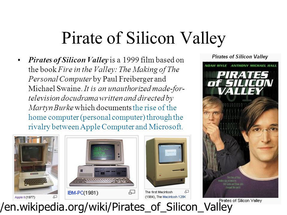 Pirate of Silicon Valley Pirates of Silicon Valley is a 1999 film based on the book Fire in the Valley: The Making of The Personal Computer by Paul Freiberger and Michael Swaine.