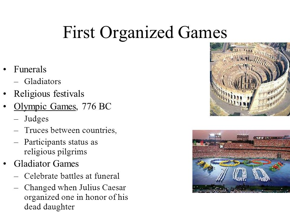 First Organized Games Funerals –Gladiators Religious festivals Olympic Games, 776 BC –Judges –Truces between countries, –Participants status as religious pilgrims Gladiator Games –Celebrate battles at funeral –Changed when Julius Caesar organized one in honor of his dead daughter