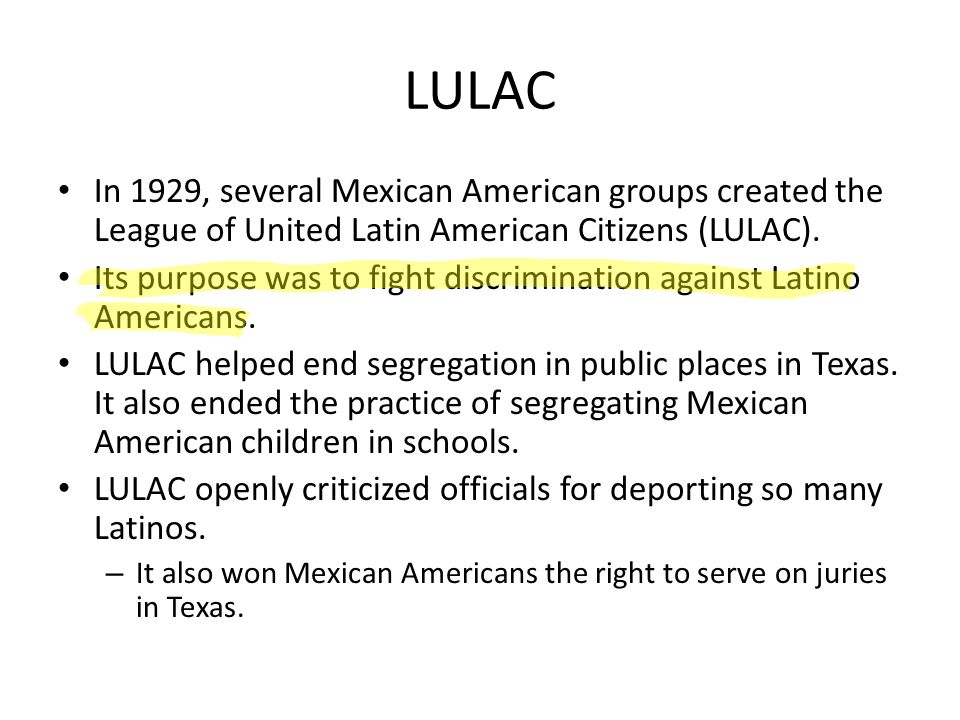 LULAC In 1929, several Mexican American groups created the League of United Latin American Citizens (LULAC). Its purpose was to fight discrimination a