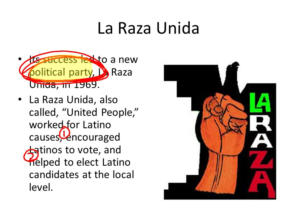 "La Raza Unida Its success led to a new political party, La Raza Unida, in 1969. La Raza Unida, also called, ""United People,"" worked for Latino causes,"