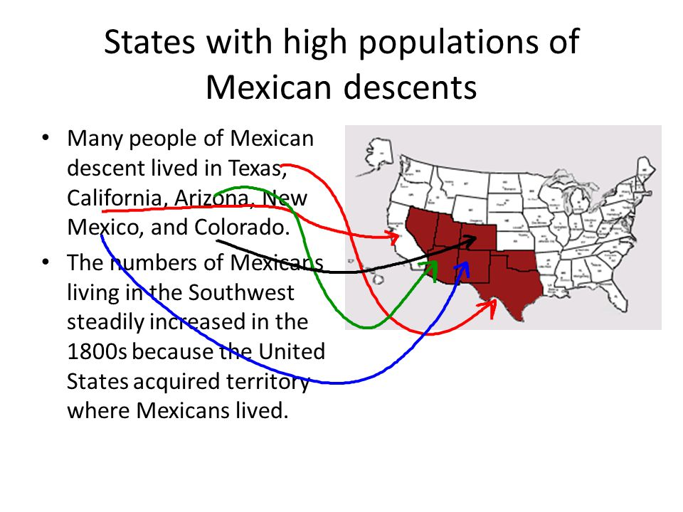 States with high populations of Mexican descents Many people of Mexican descent lived in Texas, California, Arizona, New Mexico, and Colorado. The num