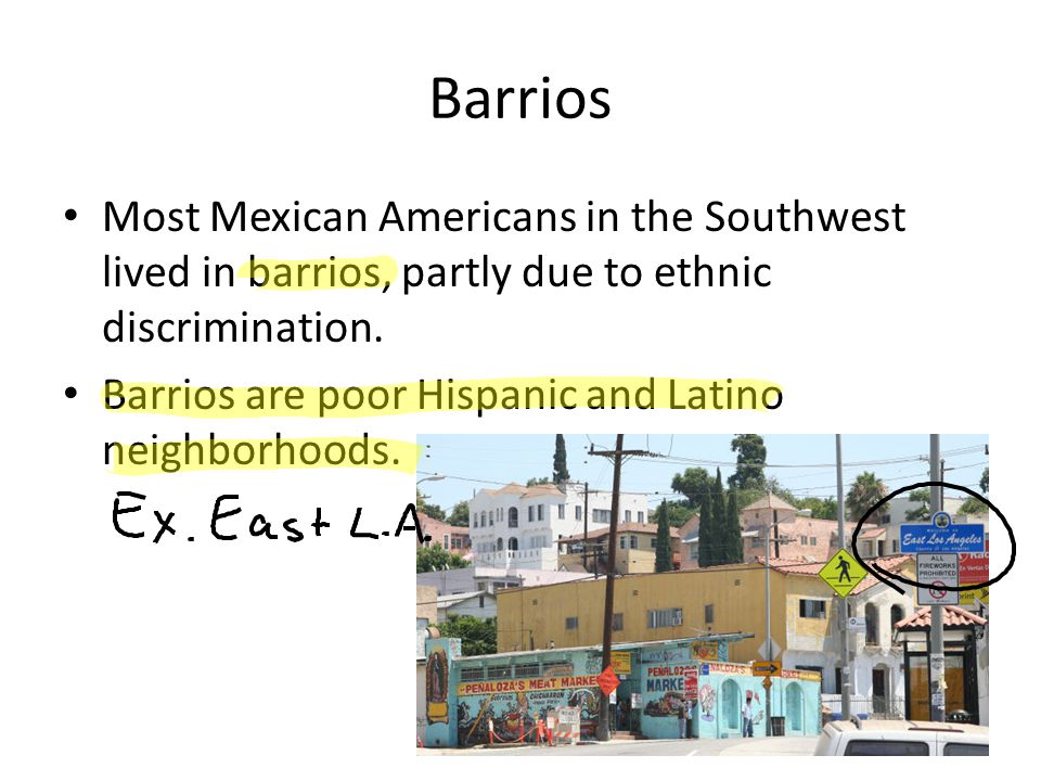 Barrios Most Mexican Americans in the Southwest lived in barrios, partly due to ethnic discrimination. Barrios are poor Hispanic and Latino neighborho
