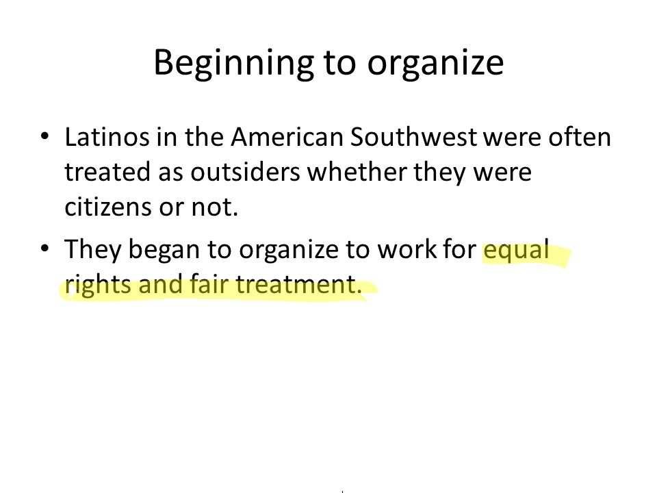 Beginning to organize Latinos in the American Southwest were often treated as outsiders whether they were citizens or not. They began to organize to w