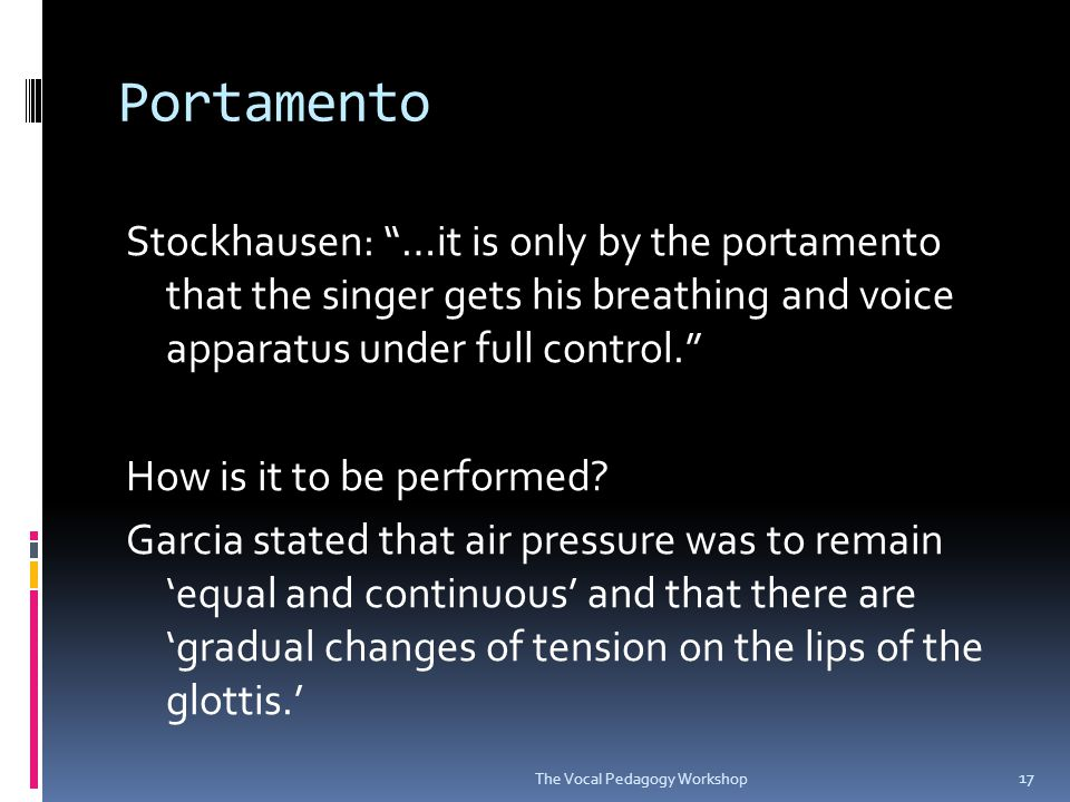 Portamento Stockhausen cautioned that the vowel must remain stable throughout the whole extent, no matter how wide the interval, and the 'the portamento must not degenerate into an anticipation…the pitch of the second note must only be heard at the beginning of the target pitch.' The Vocal Pedagogy Workshop 18