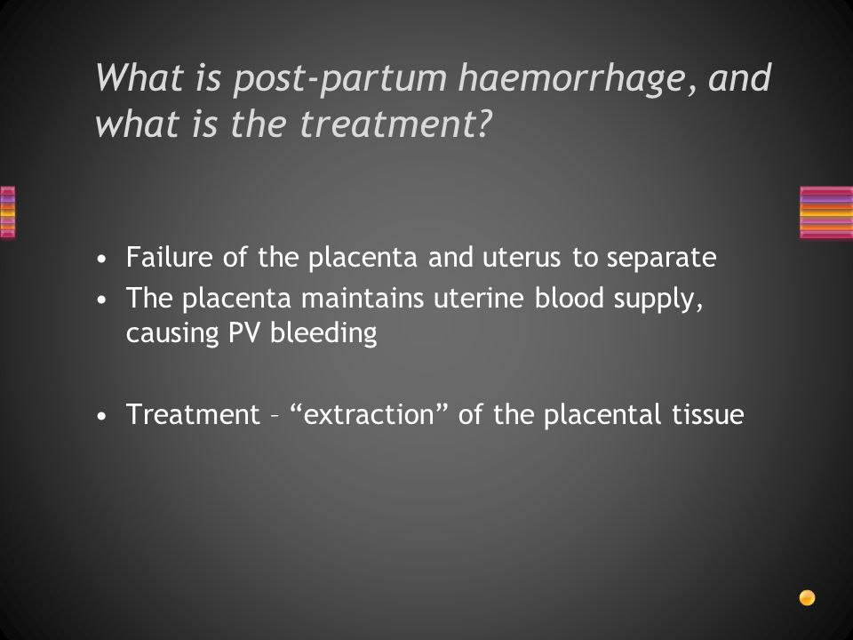 Failure of the placenta and uterus to separate The placenta maintains uterine blood supply, causing PV bleeding Treatment – extraction of the placental tissue What is post-partum haemorrhage, and what is the treatment