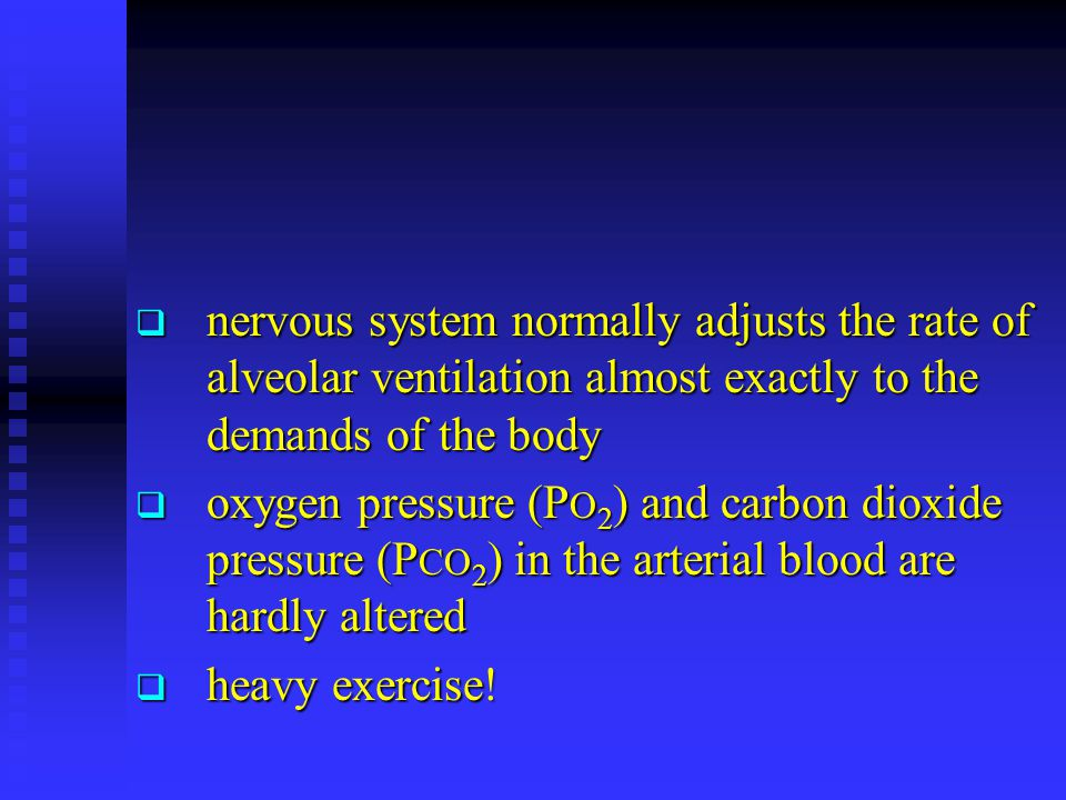  nervous system normally adjusts the rate of alveolar ventilation almost exactly to the demands of the body  oxygen pressure (P O 2 ) and carbon dioxide pressure (P CO 2 ) in the arterial blood are hardly altered  heavy exercise!
