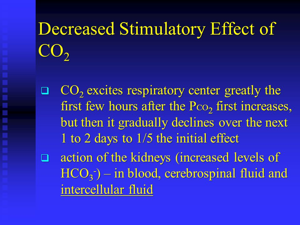 Decreased Stimulatory Effect of CO 2  CO 2 excites respiratory center greatly the first few hours after the P CO 2 first increases, but then it gradually declines over the next 1 to 2 days to 1/5 the initial effect  action of the kidneys (increased levels of HCO 3 - ) – in blood, cerebrospinal fluid and intercellular fluid