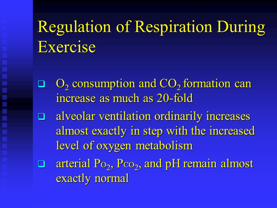 Regulation of Respiration During Exercise  O 2 consumption and CO 2 formation can increase as much as 20-fold  alveolar ventilation ordinarily increases almost exactly in step with the increased level of oxygen metabolism  arterial P O 2, P CO 2, and pH remain almost exactly normal