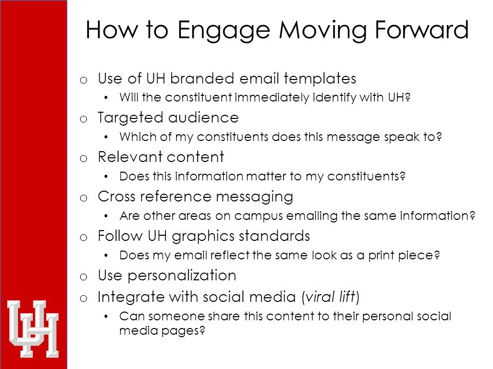 How to Engage Moving Forward o Use of UH branded email templates Will the constituent immediately identify with UH.