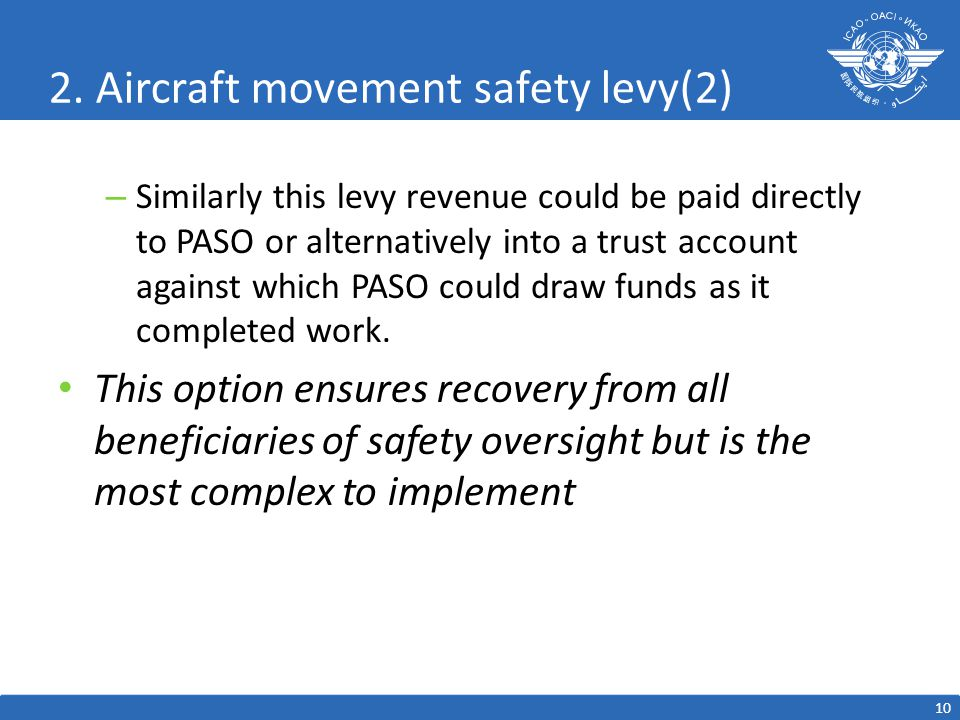 2. Aircraft movement safety levy(2) – Similarly this levy revenue could be paid directly to PASO or alternatively into a trust account against which P