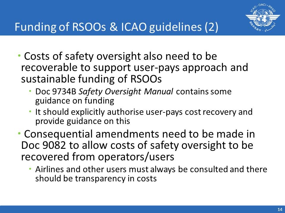 Funding of RSOOs & ICAO guidelines (2)  Costs of safety oversight also need to be recoverable to support user-pays approach and sustainable funding of RSOOs  Doc 9734B Safety Oversight Manual contains some guidance on funding  It should explicitly authorise user-pays cost recovery and provide guidance on this  Consequential amendments need to be made in Doc 9082 to allow costs of safety oversight to be recovered from operators/users  Airlines and other users must always be consulted and there should be transparency in costs 14