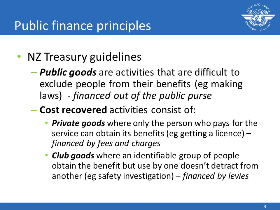 3 Public finance principles NZ Treasury guidelines – Public goods are activities that are difficult to exclude people from their benefits (eg making laws) - financed out of the public purse – Cost recovered activities consist of: Private goods where only the person who pays for the service can obtain its benefits (eg getting a licence) – financed by fees and charges Club goods where an identifiable group of people obtain the benefit but use by one doesn't detract from another (eg safety investigation) – financed by levies