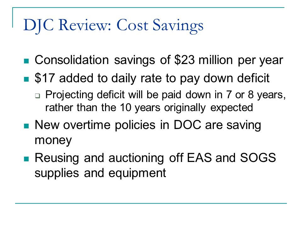 DJC Review: Cost Savings Consolidation savings of $23 million per year $17 added to daily rate to pay down deficit  Projecting deficit will be paid down in 7 or 8 years, rather than the 10 years originally expected New overtime policies in DOC are saving money Reusing and auctioning off EAS and SOGS supplies and equipment