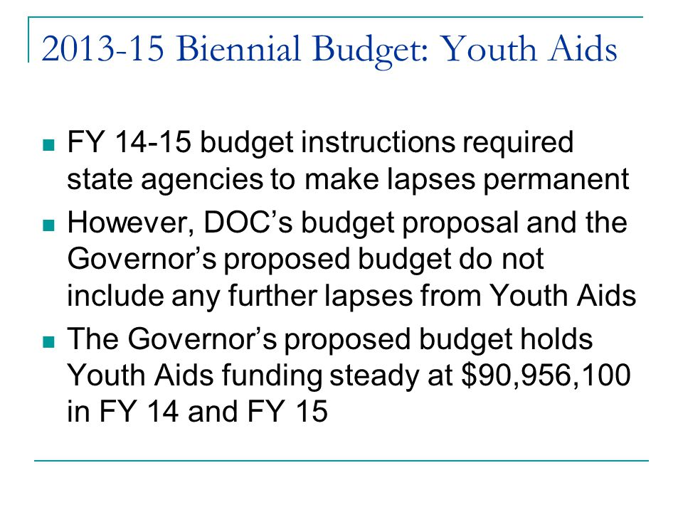2013-15 Biennial Budget: Youth Aids FY 14-15 budget instructions required state agencies to make lapses permanent However, DOC's budget proposal and the Governor's proposed budget do not include any further lapses from Youth Aids The Governor's proposed budget holds Youth Aids funding steady at $90,956,100 in FY 14 and FY 15