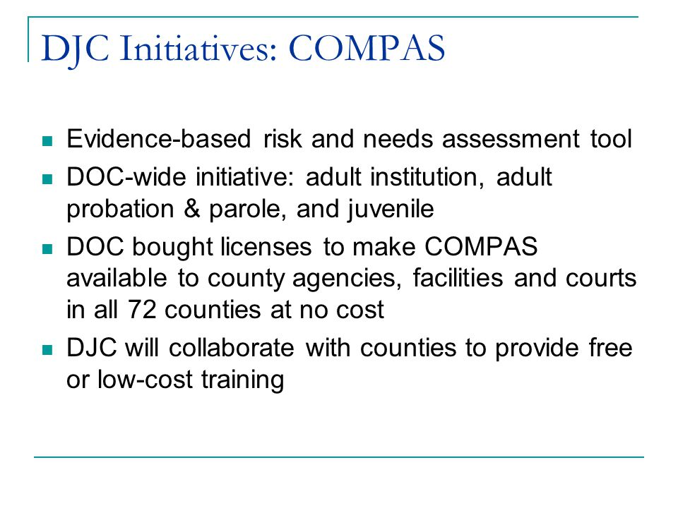 DJC Initiatives: COMPAS Evidence-based risk and needs assessment tool DOC-wide initiative: adult institution, adult probation & parole, and juvenile DOC bought licenses to make COMPAS available to county agencies, facilities and courts in all 72 counties at no cost DJC will collaborate with counties to provide free or low-cost training