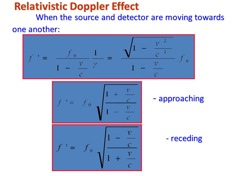 Relativistic Doppler Effect When the source and detector are moving towards one another: - approaching - approaching - receding - receding