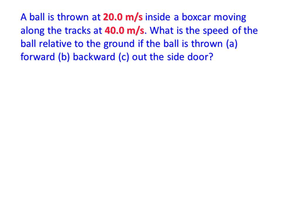 A ball is thrown at 20.0 m/s inside a boxcar moving along the tracks at 40.0 m/s. What is the speed of the ball relative to the ground if the ball is