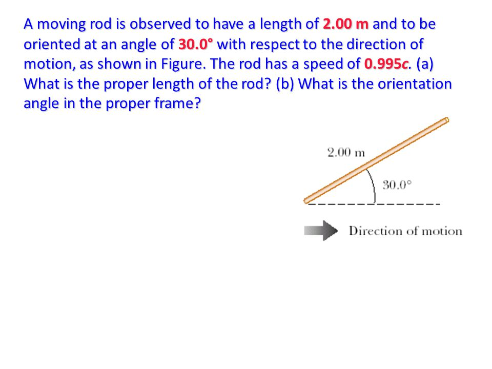A moving rod is observed to have a length of 2.00 m and to be oriented at an angle of 30.0° with respect to the direction of motion, as shown in Figur