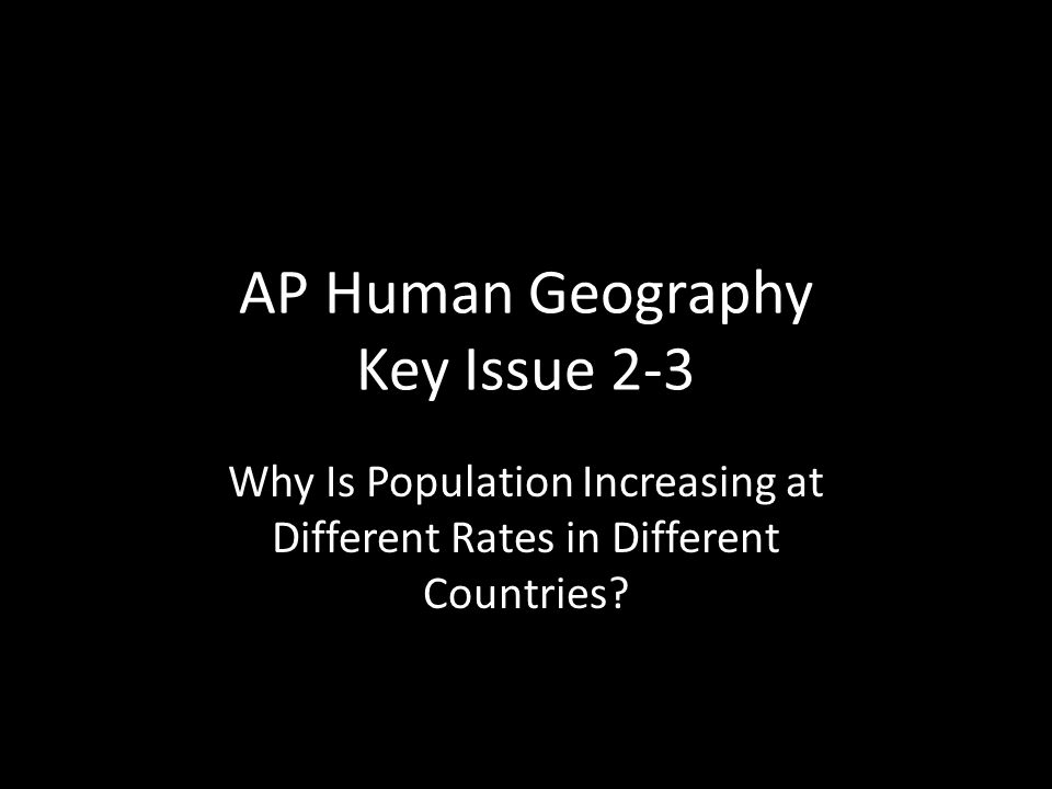 AP Human Geography Key Issue 2-3 Why Is Population Increasing at Different Rates in Different Countries?