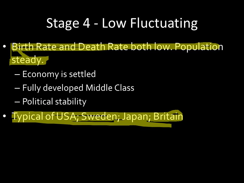 Stage 4 - Low Fluctuating Birth Rate and Death Rate both low. Population steady. – Economy is settled – Fully developed Middle Class – Political stabi