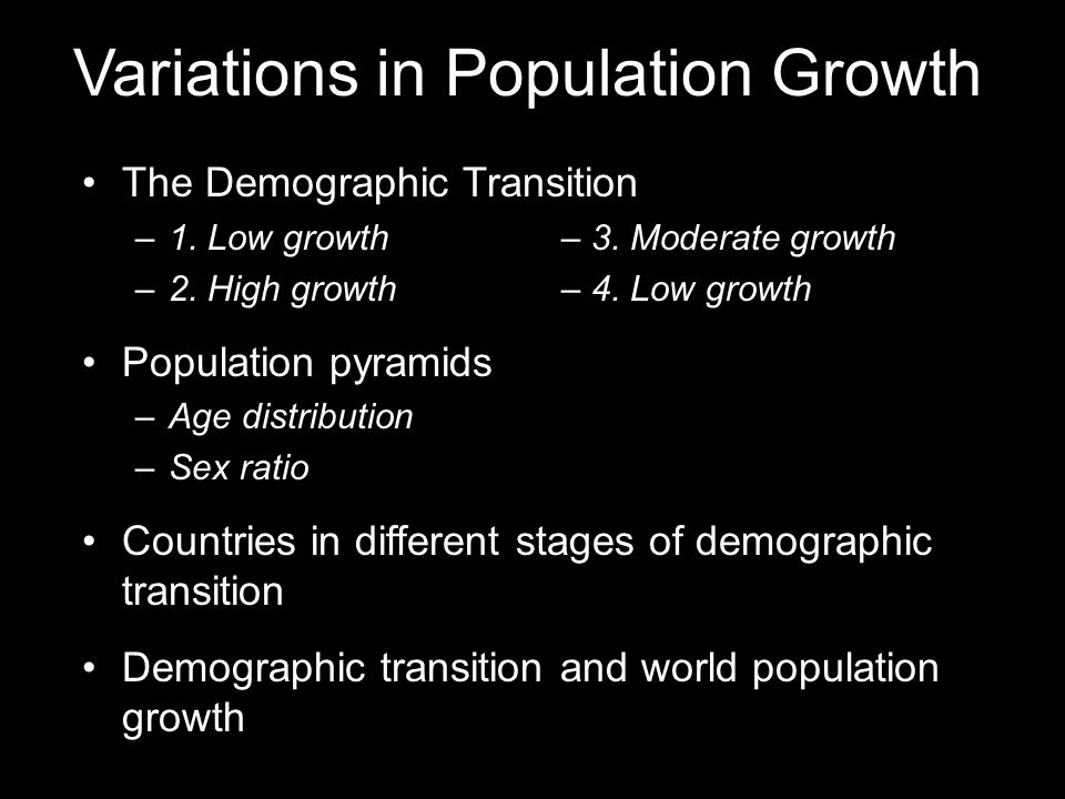 Variations in Population Growth The Demographic Transition –1. Low growth– 3. Moderate growth –2. High growth– 4. Low growth Population pyramids –Age