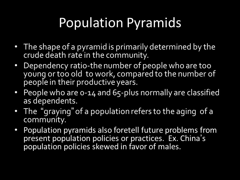 Population Pyramids The shape of a pyramid is primarily determined by the crude death rate in the community. Dependency ratio-the number of people who