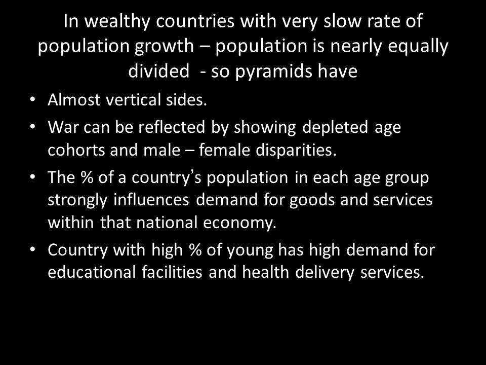 In wealthy countries with very slow rate of population growth – population is nearly equally divided - so pyramids have Almost vertical sides. War can