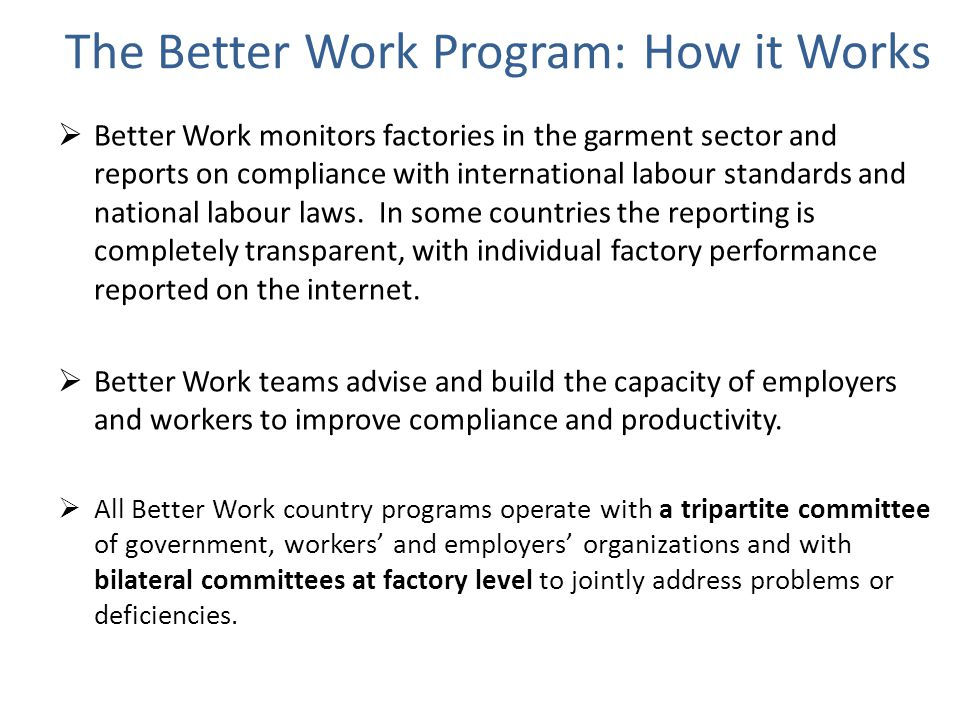 The Better Work Program: How it Works  Better Work monitors factories in the garment sector and reports on compliance with international labour standards and national labour laws.