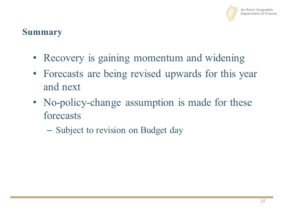 15 Summary Recovery is gaining momentum and widening Forecasts are being revised upwards for this year and next No-policy-change assumption is made for these forecasts – Subject to revision on Budget day