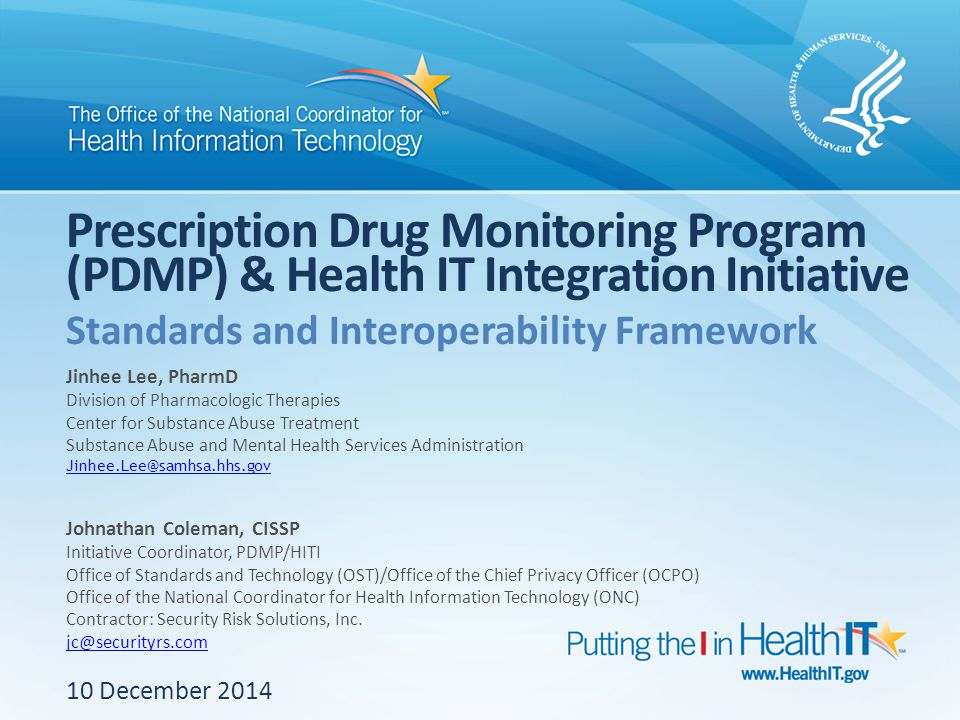 Prescription Drug Monitoring Program (PDMP) & Health IT Integration Initiative 10 December 2014 Standards and Interoperability Framework Jinhee Lee, PharmD Division of Pharmacologic Therapies Center for Substance Abuse Treatment Substance Abuse and Mental Health Services Administration Jinhee.Lee@samhsa.hhs.gov Johnathan Coleman, CISSP Initiative Coordinator, PDMP/HITI Office of Standards and Technology (OST)/Office of the Chief Privacy Officer (OCPO) Office of the National Coordinator for Health Information Technology (ONC) Contractor: Security Risk Solutions, Inc.