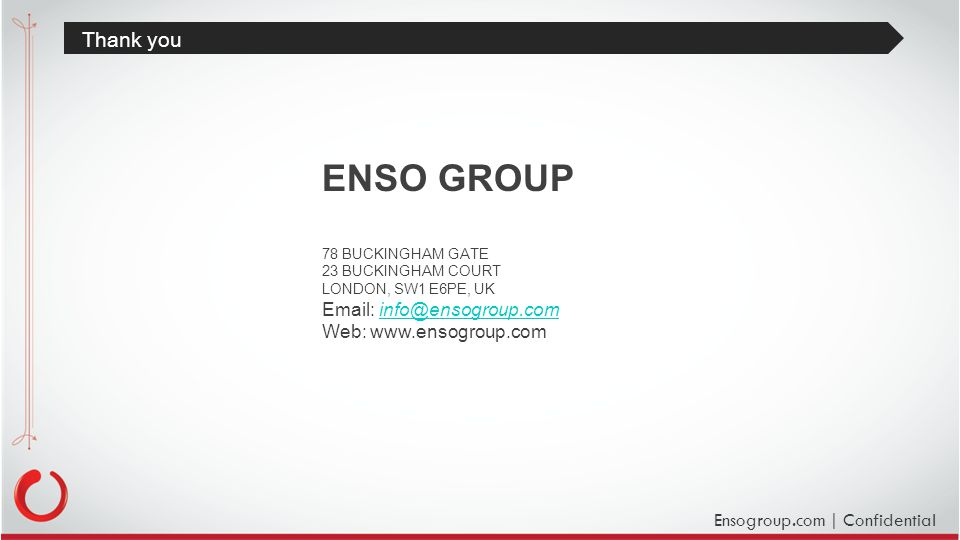 Ensogroup.com | Confidential Thank you ENSO GROUP 78 BUCKINGHAM GATE 23 BUCKINGHAM COURT LONDON, SW1 E6PE, UK Email: info@ensogroup.cominfo@ensogroup.com Web: www.ensogroup.com