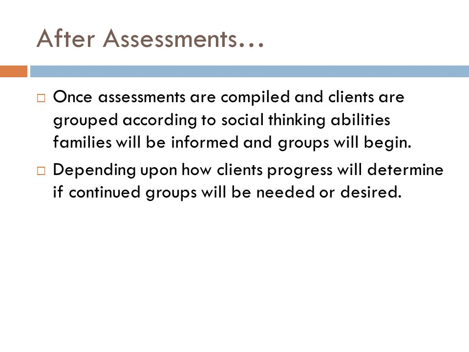 After Assessments…  Once assessments are compiled and clients are grouped according to social thinking abilities families will be informed and groups