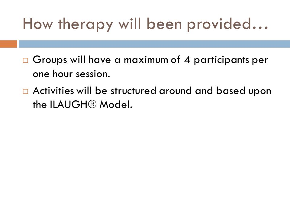 How therapy will been provided…  Groups will have a maximum of 4 participants per one hour session.  Activities will be structured around and based