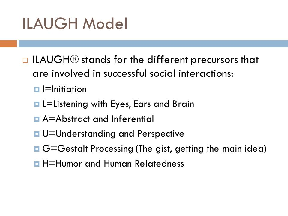 ILAUGH Model  ILAUGH  stands for the different precursors that are involved in successful social interactions:  I=Initiation  L=Listening with Eye