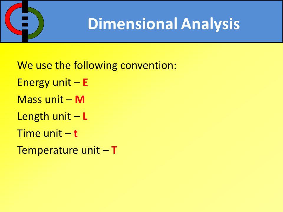 Dimensional Analysis We use the following convention: Energy unit – E Mass unit – M Length unit – L Time unit – t Temperature unit – T