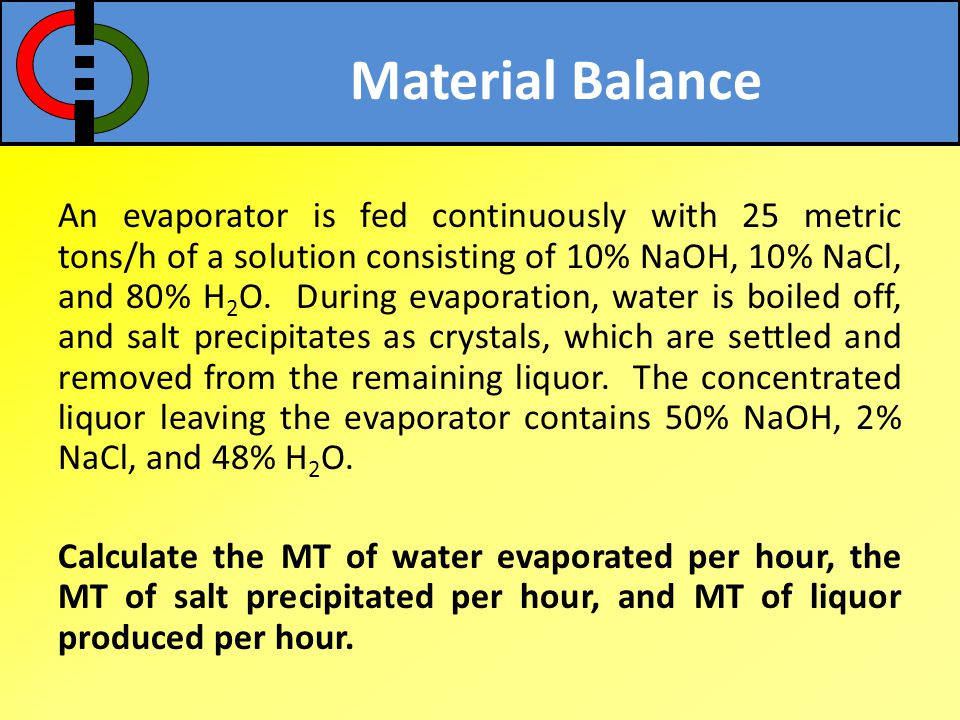 Material Balance An evaporator is fed continuously with 25 metric tons/h of a solution consisting of 10% NaOH, 10% NaCl, and 80% H 2 O. During evapora