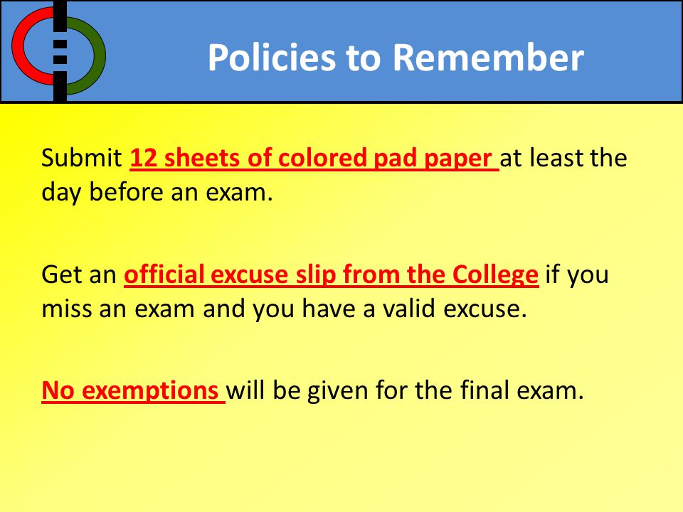 Policies to Remember Submit 12 sheets of colored pad paper at least the day before an exam. Get an official excuse slip from the College if you miss a