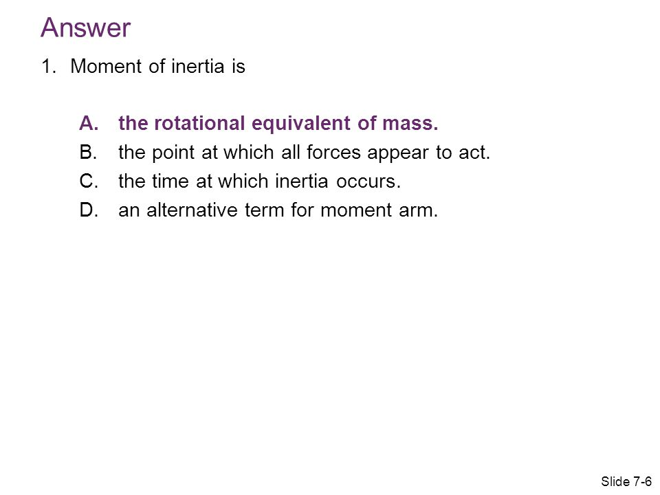 Answer 1.Moment of inertia is A.the rotational equivalent of mass. B.the point at which all forces appear to act. C.the time at which inertia occurs.